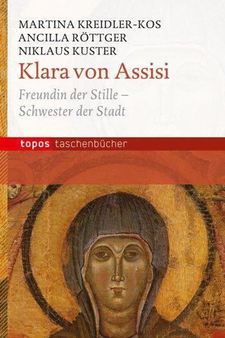 Klara von Assisi - Freundin der Stille - Schwester der Stadt Autoren: Martina Kreidler-Kos, Schw. Ancilla Röttger, Br. Niklaus Kuster