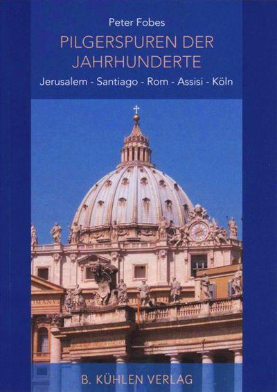 Pilgerspuren der Jahrhunderte. Jerusalem, Santiago, Rom, Assisi, Köln