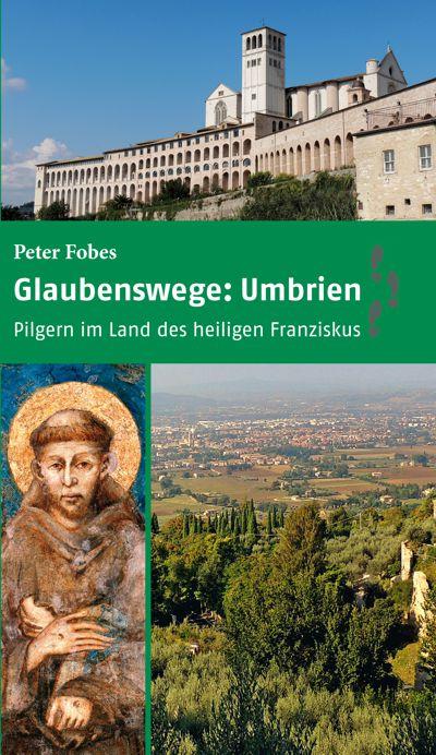 Glaubenswege: Umbrien. Pilgern im Land des heiligen Franziskus (Buch von Bruder Peter Fobes)