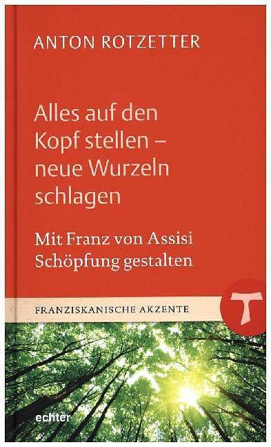 Anton Rotzetter: Alles auf den Kopf stellen.