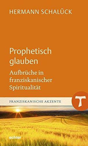 Hermann Schalück: Prophetisch glauben. Aufbrüche in franziskanische Spiritualität.