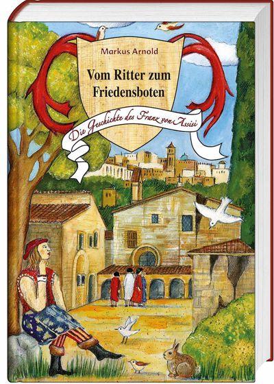 Markus Arnold: Vom Ritter zum Friedensboten. Die Geschichte des Franz von Assisi.