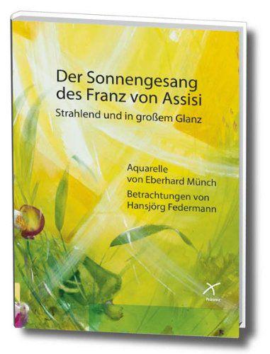 Hansjörg Federmann / Eberhard Münch (Illustrator:) Der Sonnengesang des Franz von Assisi - Strahlend und in großem Glanz. Aquarelle und Betrachtungen