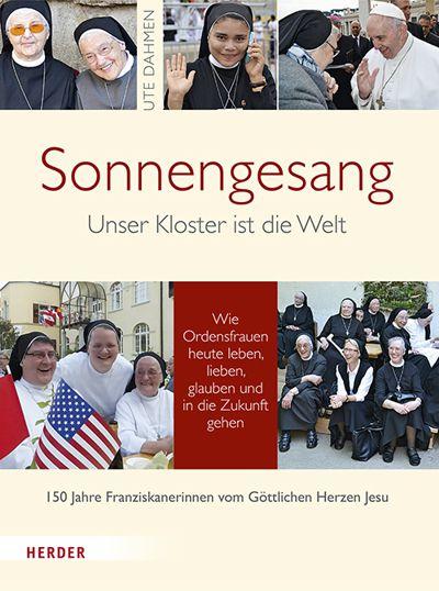 Sonnengesang: Unser Kloster ist die Welt. Wie Ordensfrauen heute leben, lieben, glauben und in die Zukunft gehen. 150 Jahre Franziskanerinnen vom Göttlichen Herzen Jesu.