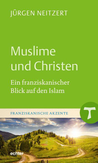 Jürgen Neitzert - Muslime und Christen. Ein franziskanischer Blick auf den Islam
