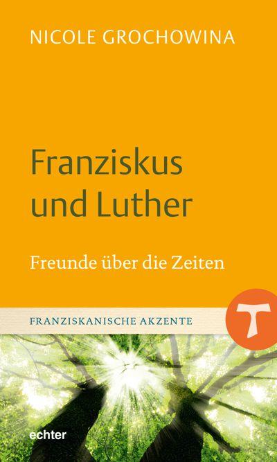 Franziskus und Luther Freunde über die Zeiten - Buchreihe Franziskanische Akzente Band 12. Herausgeber Mirjam Schambeck sf und Helmut Schlegel ofm